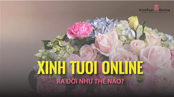 Xinh Tươi Online ra đời như thế nào? - xinhtuoi.online